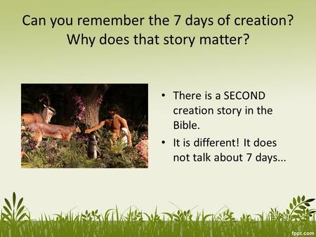 Can you remember the 7 days of creation? Why does that story matter? There is a SECOND creation story in the Bible. It is different! It does not talk about.