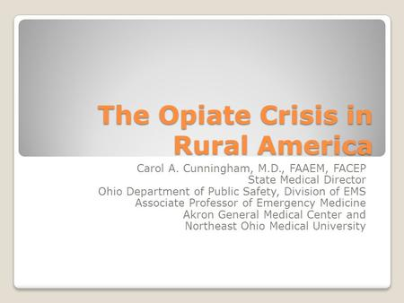 The Opiate Crisis in Rural America Carol A. Cunningham, M.D., FAAEM, FACEP State Medical Director Ohio Department of Public Safety, Division of EMS Associate.