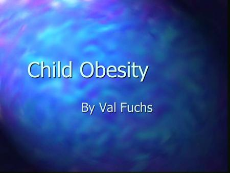 Child Obesity By Val Fuchs The Problem The Problem Obesity in kids is increasing rapidly and it is becoming a National Problem.