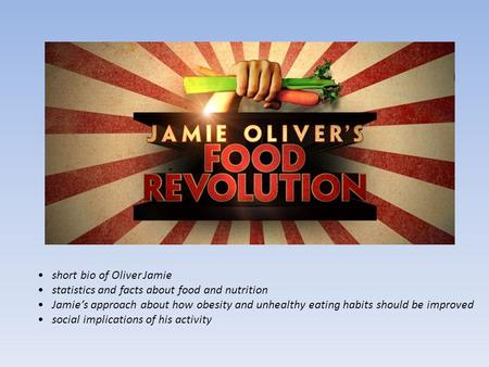 Short bio of Oliver Jamie statistics and facts about food and nutrition Jamie's approach about how obesity and unhealthy eating habits should be improved.