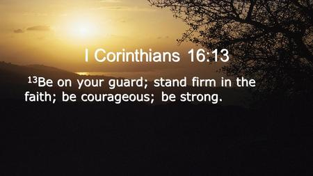 I Corinthians 16:13 13Be on your guard; stand firm in the faith; be courageous; be strong.