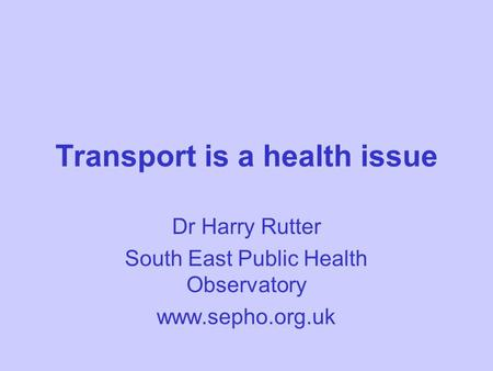 Transport is a health issue Dr Harry Rutter South East Public Health Observatory www.sepho.org.uk.
