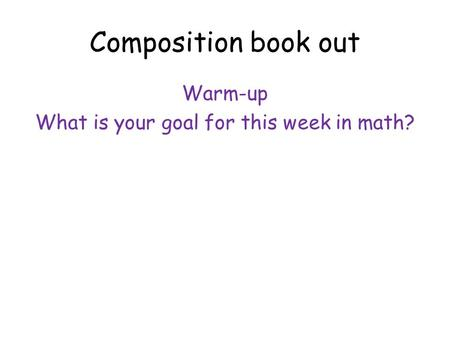 Composition book out Warm-up What is your goal for this week in math?