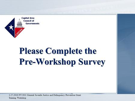 Please Complete the Pre-Workshop Survey 1-27-2010 FY 2011 General Juvenile Justice and Delinquency Prevention Grant Training Workshop.