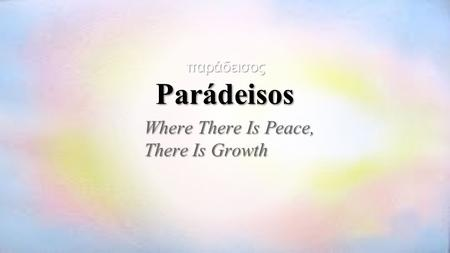 Where There Is Peace, There Is Growth παράδεισοςParádeisos.