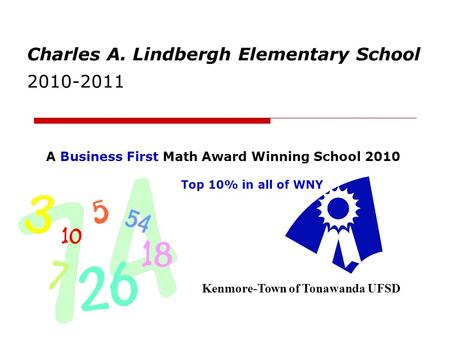 Charles A. Lindbergh Elementary School 2010-2011 Kenmore-Town of Tonawanda UFSD A Business First Math Award Winning School 2010 Top 10% in all of WNY.