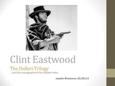 Clint Eastwood The Dollars Trilogy ….and the iconography of the Western hero Jayadev Bhaskaran, EE10B123.