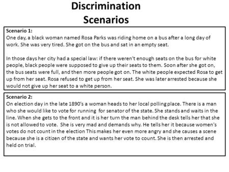 Discrimination Scenarios Scenario 1: One day, a black woman named Rosa Parks was riding home on a bus after a long day of work. She was very tired. She.