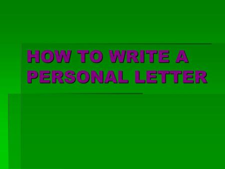 HOW TO WRITE A PERSONAL LETTER. Step 1: Put your address in the top right-hand corner of the letter. Don't write your address.  23 Oak Street  Roswell,