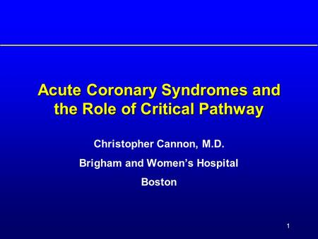 1 <strong>Acute</strong> <strong>Coronary</strong> <strong>Syndromes</strong> and the Role of Critical Pathway Christopher Cannon, M.D. Brigham and Women's Hospital Boston.