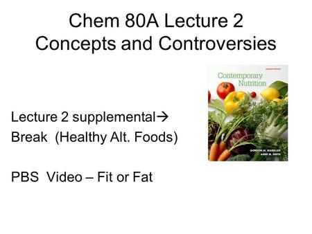 Lecture 2 supplemental  Break (Healthy Alt. Foods) PBS Video – Fit or Fat Chem 80A Lecture 2 Concepts and Controversies.