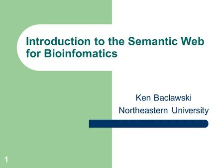 1 Introduction to the Semantic Web for Bioinfomatics Ken Baclawski Northeastern University.