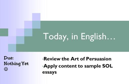 Today, in English… Review the Art of Persuasion Apply content to sample SOL essays Due: Nothing Yet.