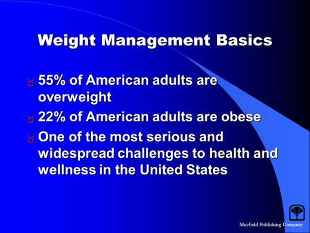 Mayfield Publishing Company Weight Management Basics  55% of American adults are overweight  22% of American adults are obese  One of the most serious.
