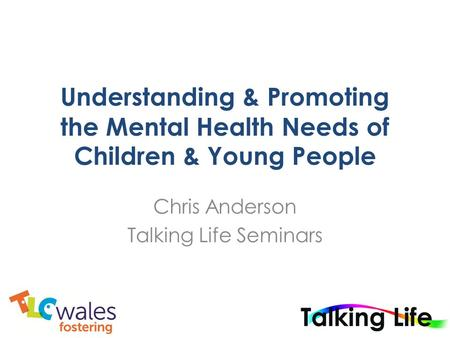 Understanding & Promoting the Mental Health Needs of Children & Young People Chris Anderson Talking Life Seminars.