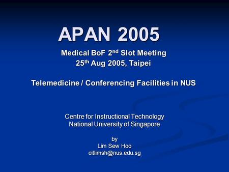 APAN 2005 Centre for Instructional Technology National University of Singapore by Lim Sew Hoo Medical BoF 2 nd Slot Meeting 25 th Aug.