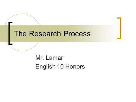 The Research Process Mr. Lamar English 10 Honors.