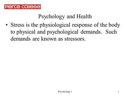 Psychology 11 Psychology and Health Stress is the physiological response of the body to physical and psychological demands. Such demands are known as stressors.