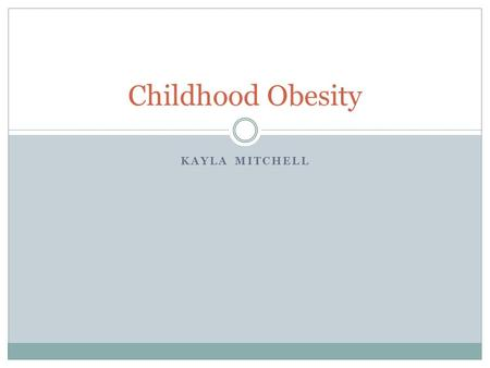 "KAYLA MITCHELL Childhood Obesity. What is Obesity? Obesity is defined as having excess body fat Obesity is the result of ""caloric imbalance""—too few calories."