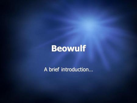 Beowulf A brief introduction…. Historical Background  Oldest English epic -- 6-11 century  Only one manuscript exists, written c. 1000  Setting: 5th.