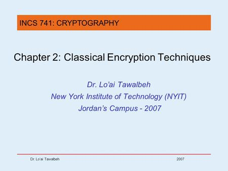 Dr. Lo'ai Tawalbeh 2007 Chapter 2: Classical Encryption Techniques Dr. Lo'ai Tawalbeh New York Institute of Technology (NYIT) Jordan's Campus - 2007 INCS.