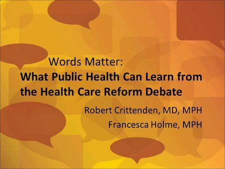 Words Matter: What Public Health Can Learn from the Health Care Reform Debate Robert Crittenden, MD, MPH Francesca Holme, MPH.