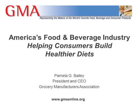 Www.gmaonline.org America's Food & Beverage Industry Helping Consumers Build Healthier Diets Pamela G. Bailey President and CEO Grocery Manufacturers Association.