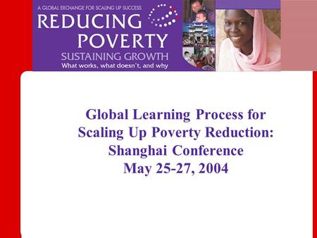 Global Learning Process for Scaling Up Poverty Reduction: Shanghai Conference May 25-27, 2004.