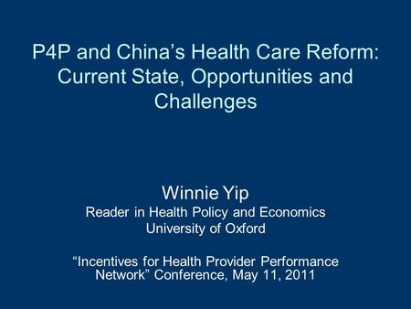 "P4P and China's Health Care Reform: Current State, Opportunities and Challenges Winnie Yip Reader in Health Policy and Economics University of Oxford ""Incentives."
