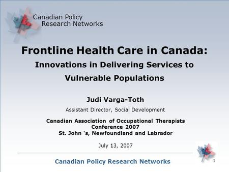 1 Canadian Policy Research Networks Canadian Policy Research Networks Judi Varga-Toth Assistant Director, Social Development Frontline Health Care in Canada: