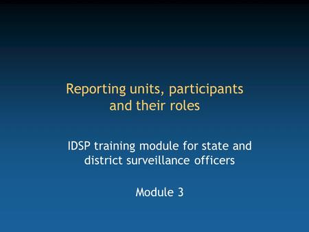 Reporting units, participants and their roles IDSP training module for state and district surveillance officers Module 3.