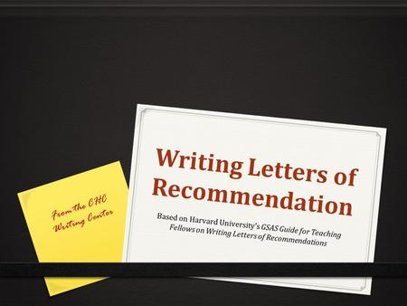 Writing Letters of Recommendation Writing Letters of Recommendation Based on Harvard University's GSAS Guide for Teaching Fellows on Writing Letters of.