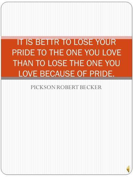 PICKSON ROBERT BECKER IT IS BETTR TO LOSE YOUR PRIDE TO THE ONE YOU LOVE THAN TO LOSE THE ONE YOU LOVE BECAUSE OF PRIDE.