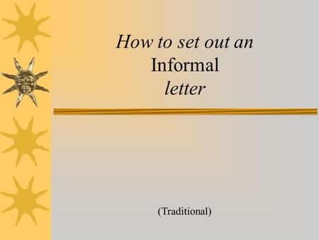 How to set out an Informal letter (Traditional) First write your address over here on the right hand side. Your Street, Your town, Your County Postcode.