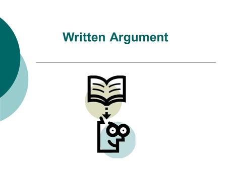 Written Argument. What is a written argument?  It is a series of claims an author makes about how things are or should be (opinion).  It is always about.