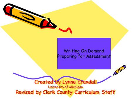 Created by Lynne Crandall University of Michigan Revised by Clark County Curriculum Staff Writing On Demand Preparing for Assessment.