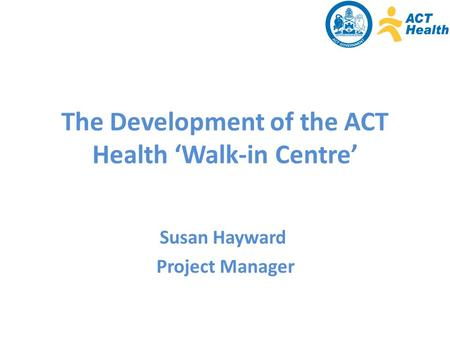 The Development of the ACT Health 'Walk-in Centre' Susan Hayward Project Manager.
