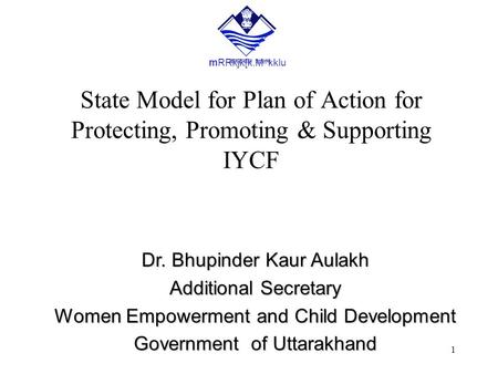 1 State Model for Plan of Action for Protecting, Promoting & Supporting IYCF Dr. Bhupinder Kaur Aulakh Additional Secretary Women Empowerment and Child.