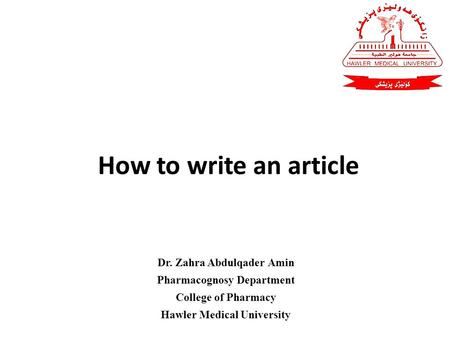 How to write an article Dr. Zahra Abdulqader Amin Pharmacognosy Department College of Pharmacy Hawler Medical University.