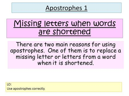 Apostrophes 1 LO: Use apostrophes correctly. Missing letters when words are shortened There are two main reasons for using apostrophes. One of them is.