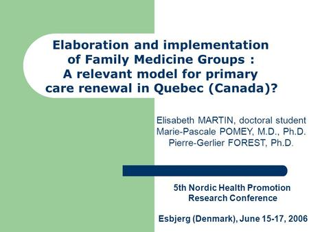 Elaboration and implementation of Family Medicine Groups : A relevant model for primary care renewal in Quebec (Canada)? Elisabeth MARTIN, doctoral student.