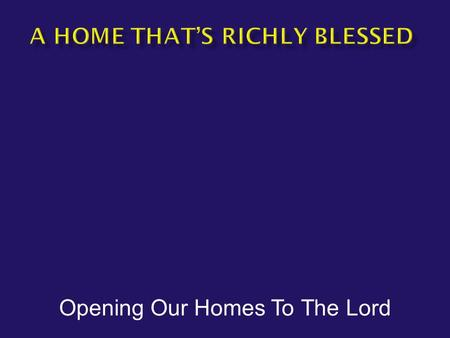 Opening Our Homes To The Lord.  God bless our humble home.  How do we ensure that our homes are ready to be blessed by God?