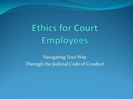 Navigating Your Way Through the Judicial Code of Conduct.