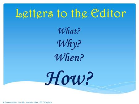 Letters to the Editor What? Why? When? How? A Presentation by- Mr. Apurba Das, PGT English.