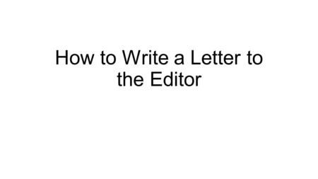 How to Write a Letter to the Editor. Sample Letter to the Editor