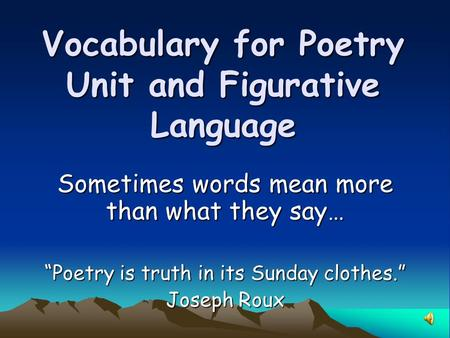 "Vocabulary for Poetry Unit and Figurative Language Sometimes words mean more than what they say… ""Poetry is truth in its Sunday clothes."" Joseph Roux."