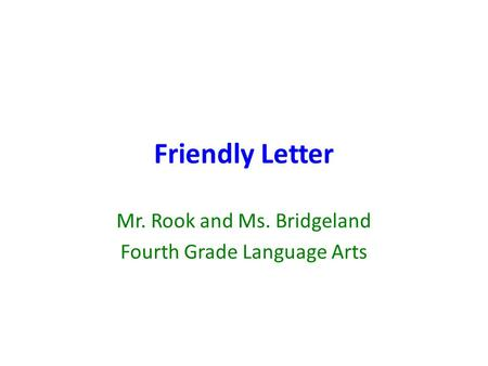 Friendly Letter Mr. Rook and Ms. Bridgeland Fourth Grade Language Arts.