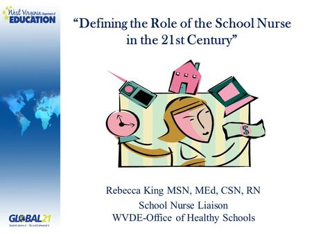 "Rebecca King MSN, MEd, CSN, RN School Nurse Liaison WVDE-Office of Healthy Schools ""Defining the Role of the School Nurse in the 21st Century"""