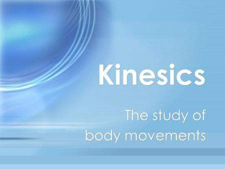 Kinesics The study of body movements The study of body movements.