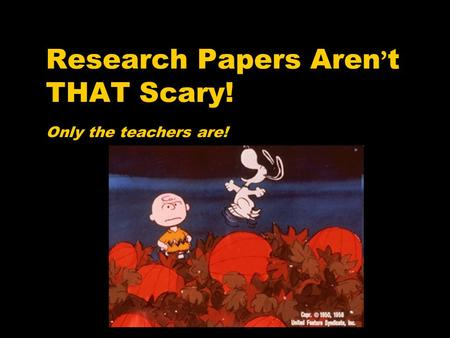 Research Papers Aren ' t THAT Scary! Only the teachers are!